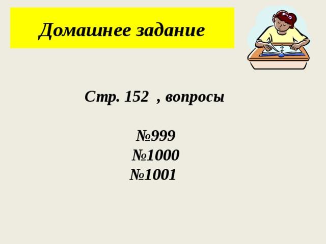 Домашнее задание Стр. 152 , вопросы  № 999 № 1000 № 1001