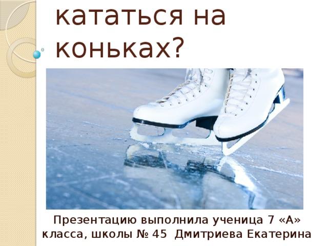 Как научиться кататься на коньках? Презентацию выполнила ученица 7 «А» класса, школы № 45 Дмитриева Екатерина