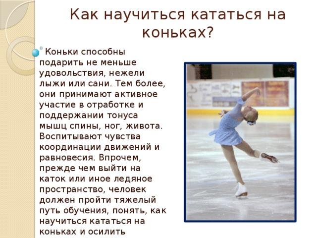Как научиться кататься на коньках?  Коньки способны подарить не меньше удовольствия, нежели лыжи или сани. Тем более, они принимают активное участие в отработке и поддержании тонуса мышц спины, ног, живота. Воспитывают чувства координации движений и равновесия. Впрочем, прежде чем выйти на каток или иное ледяное пространство, человек должен пройти тяжелый путь обучения, понять, как научиться кататься на коньках и осилить полученные знания. Сложного в этом нет ничего, но и легко в решении данного вопроса также не будет.