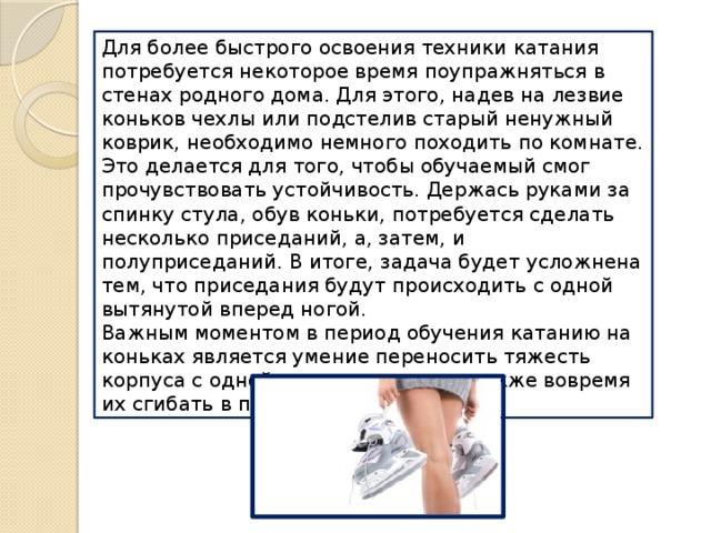 Для более быстрого освоения техники катания потребуется некоторое время поупражняться в стенах родного дома. Для этого, надев на лезвие коньков чехлы или подстелив старый ненужный коврик, необходимо немного походить по комнате. Это делается для того, чтобы обучаемый смог прочувствовать устойчивость. Держась руками за спинку стула, обув коньки, потребуется сделать несколько приседаний, а, затем, и полуприседаний. В итоге, задача будет усложнена тем, что приседания будут происходить с одной вытянутой вперед ногой. Важным моментом в период обучения катанию на коньках является умение переносить тяжесть корпуса с одной ноги на другую, а также вовремя их сгибать в процессе движения.