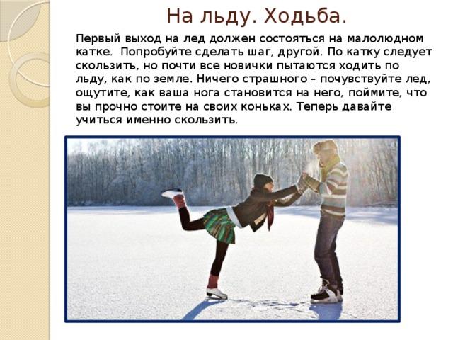 На льду. Ходьба. Первый выход на лед должен состояться на малолюдном катке. Попробуйте сделать шаг, другой. По катку следует скользить, но почти все новички пытаются ходить по льду, как по земле. Ничего страшного – почувствуйте лед, ощутите, как ваша нога становится на него, поймите, что вы прочно стоите на своих коньках. Теперь давайте учиться именно скользить.