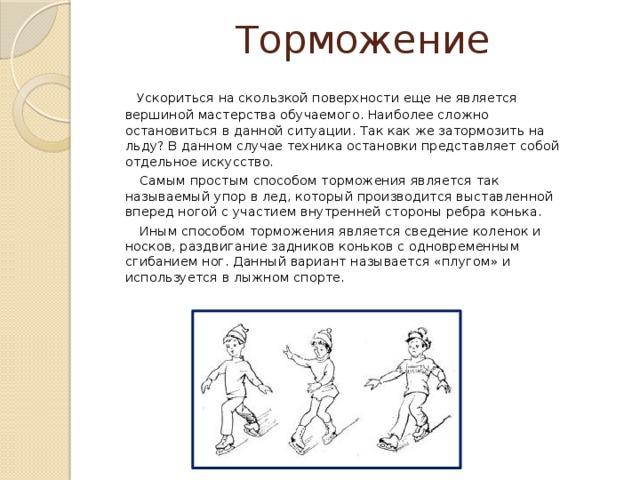 Торможение  Ускориться на скользкой поверхности еще не является вершиной мастерства обучаемого. Наиболее сложно остановиться в данной ситуации. Так как же затормозить на льду? В данном случае техника остановки представляет собой отдельное искусство.  Самым простым способом торможения является так называемый упор в лед, который производится выставленной вперед ногой с участием внутренней стороны ребра конька.  Иным способом торможения является сведение коленок и носков, раздвигание задников коньков с одновременным сгибанием ног. Данный вариант называется «плугом» и используется в лыжном спорте.