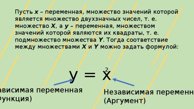 Пусть х – переменная, множество значений которой является множество двухзначных чисел, т. е. множество Х , а у – переменная, множеством значений которой являются их квадраты, т. е. подмножество множества Y . Тогда соответствие между множествами X и Y можно задать формулой: у = х 2 Зависимая переменная (Функция) Независимая переменная (Аргумент)