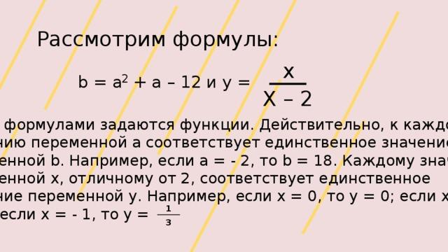 Рассмотрим формулы: x 2 b = a + a – 12 и y = Х – 2 Этими формулами задаются функции. Действительно, к каждому значению переменной a соответствует единственное значение переменной b. Например, если а = - 2, то b = 18. Каждому значению переменной х, отличному от 2, соответствует единственное значение переменной у. Например, если х = 0, то у = 0; если х = 4, то у = 2; если х = - 1, то у = 1 3