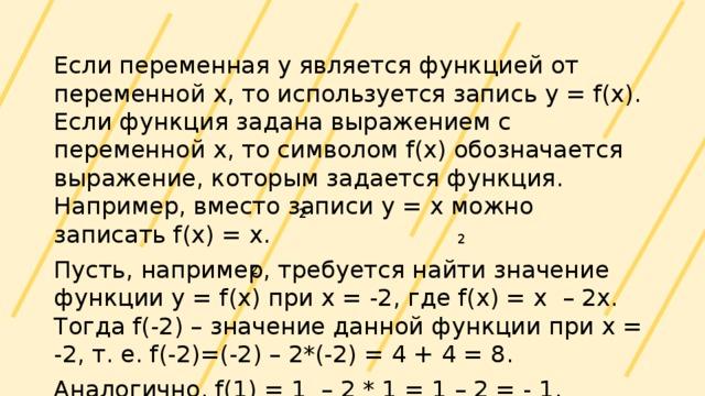 Если переменная у является функцией от переменной х, то используется запись y = f(x). Если функция задана выражением с переменной х, то символом f(x) обозначается выражение, которым задается функция. Например, вместо записи у = х можно записать f(x) = x. Пусть, например, требуется найти значение функции у = f(x) при х = -2, где f(x) = x – 2x. Тогда f(-2) – значение данной функции при х = -2, т. е. f(-2)=(-2) – 2*(-2) = 4 + 4 = 8. Аналогично, f(1) = 1 – 2 * 1 = 1 – 2 = - 1. 2 2 2