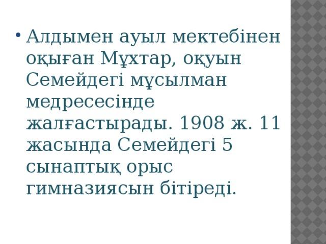Алдымен ауыл мектебінен оқыған Мұхтар, оқуын Семейдегі мұсылман медресесінде жалғастырады. 1908 ж. 11 жасында Семейдегі 5 сынаптық орыс гимназиясын бітіреді.