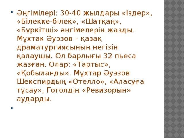 Әңгімілері: 30-40 жылдары «Іздер», «Білекке-білек», «Шатқаң», «Бүркітші» әнгімелерін жазды. Мұхтак Әуэзов – қазақ драматургиясының негізін қалаушы. Ол барлығы 32 пьеса жазған. Олар: «Тартыс», «Қобыланды». Мұхтар Әуэзов Шекспирдың «Отелло», «Аласуға тұсау», Гоголдің «Ревизорын» аударды.