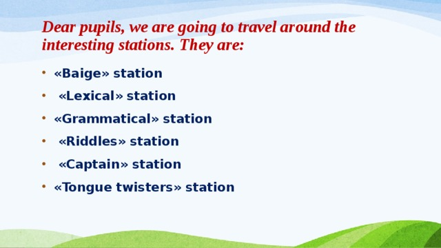 Dear pupils, we are going to travel around the interesting stations. They are: «Baige» station  «Lexical» station «Grammatical» station  «Riddles» station  «Captain» station «Tongue twisters» station