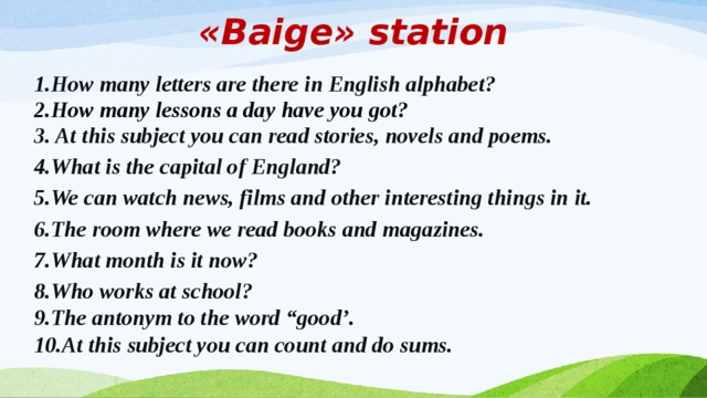 "«Baige» station 1.How many letters are there in English alphabet? 2.How many lessons a day have you got? 3. At this subject you can read stories, novels and poems. 4.What is the capital of England?  5.We can watch news, films and other interesting things in it. 6.The room where we read books and magazines. 7.What month is it now?  8.Who works at school?   9.The antonym to the word ""good'.    10.At this subject you can count and do sums."