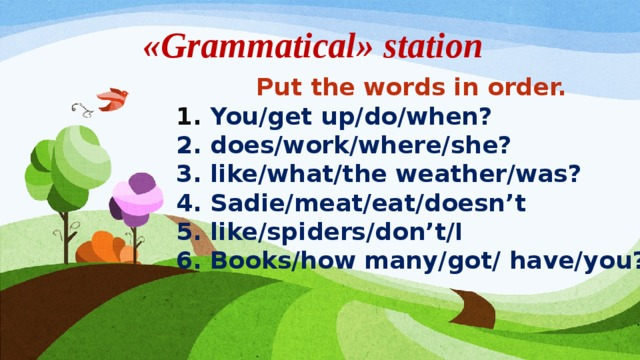 «Grammatical» station Put the words in order. 1. You/get up/do/when? 2. does/work/where/she? 3. like/what/the weather/was? 4. Sadie/meat/eat/doesn't 5. like/spiders/don't/I 6. Books/how many/got/ have/you?