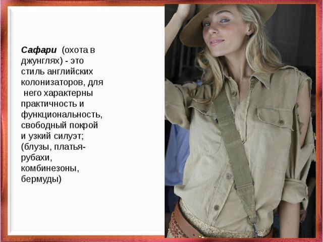 Сафари (охота в джунглях) - это стиль английских колонизаторов, для него характерны практичность и функциональность, свободный покрой и узкий силуэт; (блузы, платья-рубахи, комбинезоны, бермуды)