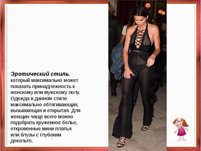 Эротический стиль , который максимально может показать принадлежность к женскому или мужскому полу. Одежда в данном стиле максимально обтягивающая, вызывающая и открытая. Для женщин чаще всего можно подобрать кружевное белье, откровенные мини платья или блузы с глубоким декольте.