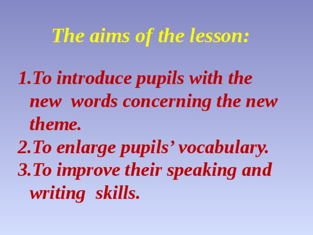The aims of the lesson:  To introduce pupils with the new words concerning the new theme. To enlarge pupils' vocabulary. To improve their speaking and writing skills.