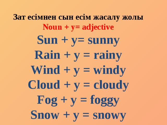 Зат есімнен сын есім жасалу жолы Noun + y= adjective Sun + y= sunny Rain + y = rainy Wind + y = windy Cloud + y = cloudy Fog + y = foggy Snow + y = snowy