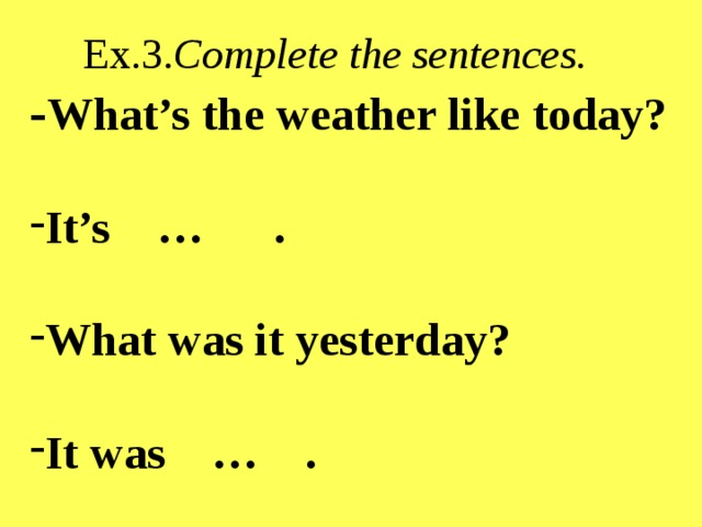 Ex.3. Complete the sentences. - What's the weather like today?  It's … .  What was it yesterday?