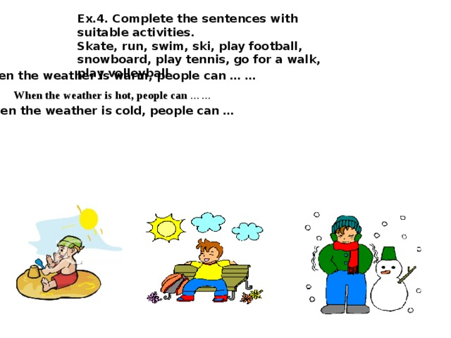 Ex.4. Complete the sentences with suitable activities. Skate, run, swim, ski, play football, snowboard, play tennis, go for a walk, play volleyball  When the weather is warm, people can … …   When the weather is hot, people can … …  When the weather is cold, people can …
