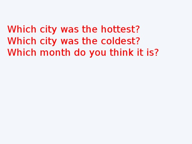 Which city was the hottest? Which city was the coldest? Which month do you think it is?