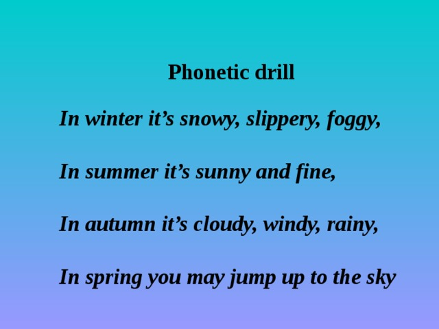 Phonetic drill In winter it's snowy, slippery, foggy,  In summer it's sunny and fine,  In autumn it's cloudy, windy, rainy,  In spring you may jump up to the sky