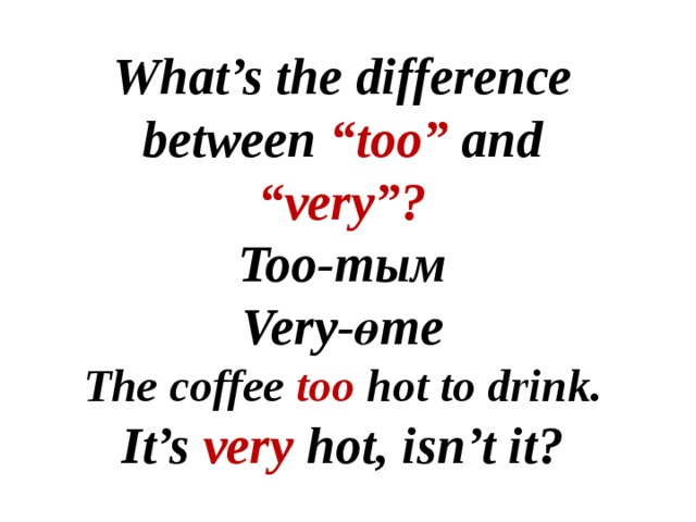 "What's the difference between ""too"" and ""very""? Too-тым Very-өте The coffee too hot to drink. It's very hot, isn't it?"
