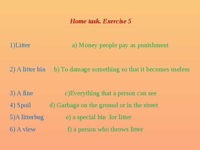Home task. Exercise 5  1)Litter a) Money people pay as punishment 2) A litter bin b) To damage something so that it becomes useless 3) A fine c)Everything that a person can see 4) Spoil d) Garbage on the ground or in the street 5)A litterbug e) a special bin for litter 6) A view f) a person who throws litter