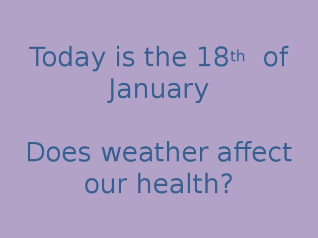 Today is the 18 th of January   Does weather affect our health?