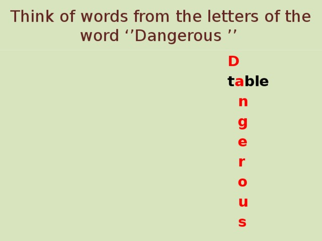 Think of words from the letters of the word ''Dangerous ''  D  t a ble  n  g  e  r  o  u  s