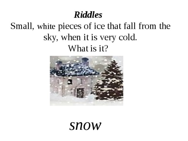 Riddles  Small, white pieces of ice that fall from the sky, when it is very cold. What is it? snow