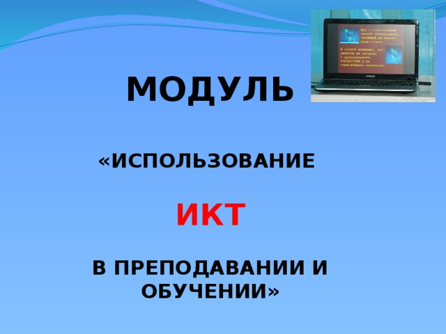 Модуль  «Использование   ИКТ  в преподавании и обучении»