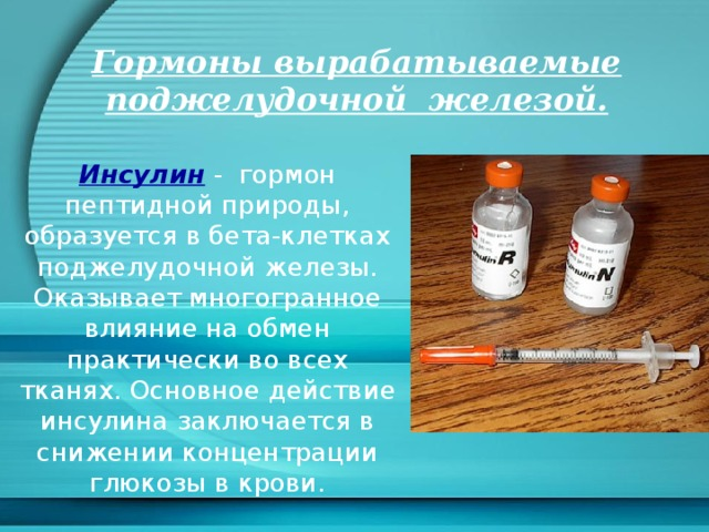 Гормоны вырабатываемые поджелудочной железой. Инсулин  - гормон пептидной природы, образуется в бета-клетках поджелудочной железы. Оказывает многогранное влияние на обмен практически во всех тканях. Основное действие инсулина заключается в снижении концентрации глюкозы в крови.