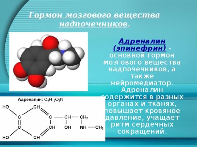 Гормон мозгового вещества надпочечников . Адреналин (эпинефрин)  - основной гормон мозгового вещества надпочечников, а также нейромедиатор. Адреналин содержится в разных органах и тканях, повышает кровяное давление, учащает ритм сердечных сокращений.