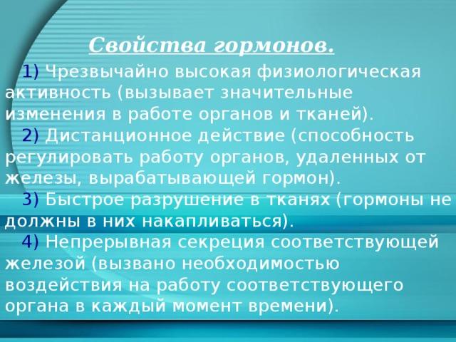 Свойства гормонов.  1) Чрезвычайно высокая физиологическая активность (вызывает значительные изменения в работе органов и тканей).  2) Дистанционное действие (способность регулировать работу органов, удаленных от железы, вырабатывающей гормон).  3) Быстрое разрушение в тканях (гормоны не должны в них накапливаться).  4) Непрерывная секреция соответствующей железой (вызвано необходимостью воздействия на работу соответствующего органа в каждый момент времени).