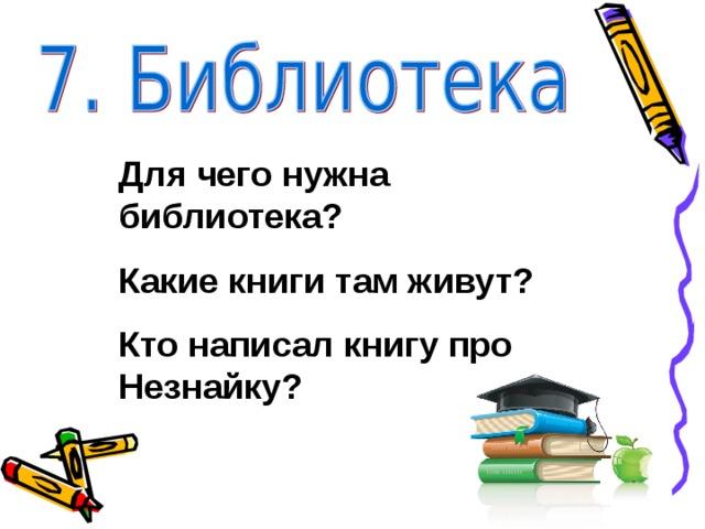 Для чего нужна библиотека? Какие книги там живут? Кто написал книгу про Незнайку?