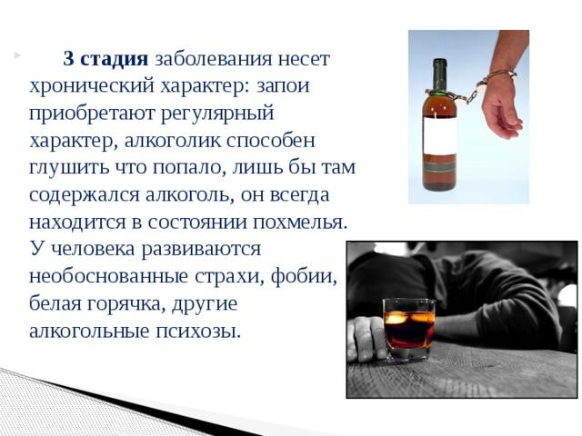 3 стадия заболевания несет хронический характер: запои приобретают регулярный характер, алкоголик способен глушить что попало, лишь бы там содержался алкоголь, он всегда находится в состоянии похмелья. У человека развиваются необоснованные страхи, фобии, белая горячка, другие алкогольные психозы.