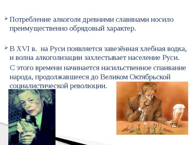 Потребление алкоголя древними славянами носило преимущественно обрядовый характер. В XVI в. на Руси появляется завезённая хлебная водка, и волна алкоголизации захлестывает население Руси.