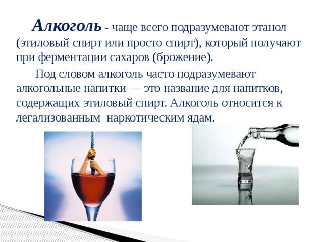 Алкоголь - чаще всего подразумевают этанол (этиловый спирт или просто спирт), который получают при ферментации сахаров (брожение).    Под словом алкоголь часто подразумевают алкогольные напитки — это название для напитков, содержащих этиловый спирт. Алкоголь относится к легализованным наркотическим ядам.