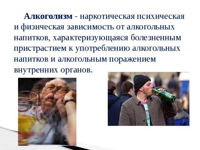 Алкоголизм - наркотическая психическая и физическая зависимость от алкогольных напитков, характеризующаяся болезненным пристрастием к употреблению алкогольных напитков и алкогольным поражением внутренних органов.