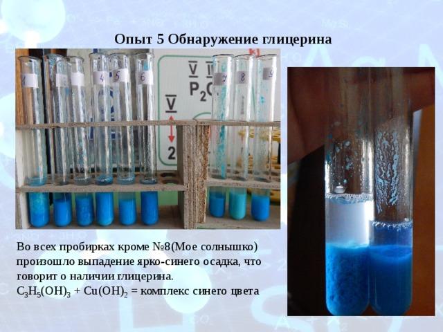 Опыт 5 Обнаружение глицерина Во всех пробирках кроме №8(Мое солнышко) произошло выпадение ярко-синего осадка, что говорит о наличии глицерина. C 3 H 5 (OH) 3 + Cu(OH) 2 = комплекс синего цвета