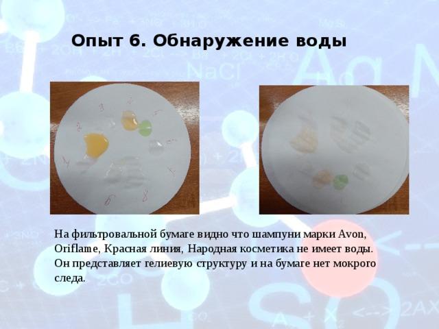 Опыт 6. Обнаружение воды На фильтровальной бумаге видно что шампуни марки Avon, Oriflame, Красная линия, Народная косметика не имеет воды. Он представляет гелиевую структуру и на бумаге нет мокрого следа.