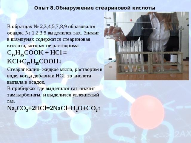 Опыт 8.Обнаружение стеариновой кислоты В образцах № 2,3,4,5,7,8,9 образовался осадок, № 1,2,3,5 выделился газ.. Значит в шампунях содержатся стеариновая кислота, которая не растворима C 17 H 35 COOK + HCl = KCl+C 17 H 35 COOH↓ Стеарат калия- жидкое мыло, растворим в воде, когда добавили HCl, то кислота выпала в осадок. В пробирках где выделился газ, значит там карбонаты, и выделился углекислый газ. Na 2 СО 3 +2HCl=2NaCl+H 2 O+CO 2 ↑