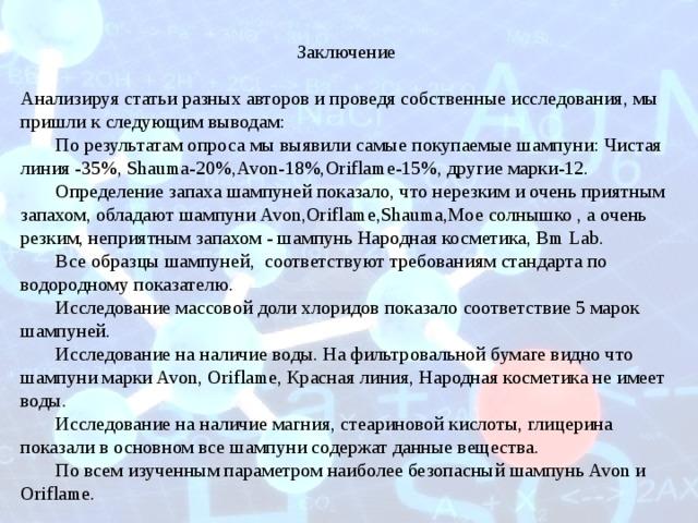 Заключение  Анализируя статьи разных авторов и проведя собственные исследования, мы пришли к следующим выводам:  По результатам опроса мы выявили самые покупаемые шампуни: Чистая линия -35%, Shauma-20%,Avon-18%,Oriflame-15%, другие марки-12.  Определение запаха шампуней показало, что нерезким и очень приятным запахом, обладают шампуни Avon,Oriflame,Shauma,Мое солнышко , а очень резким, неприятным запахом - шампунь Народная косметика, Bm Lab.  Все образцы шампуней, соответствуют требованиям стандарта по водородному показателю.  Исследование массовой доли хлоридов показало соответствие 5 марок шампуней.  Исследование на наличие воды. На фильтровальной бумаге видно что шампуни марки Avon, Oriflame, Красная линия, Народная косметика не имеет воды.  Исследование на наличие магния, стеариновой кислоты, глицерина показали в основном все шампуни содержат данные вещества.  По всем изученным параметром наиболее безопасный шампунь Avon и Oriflame.