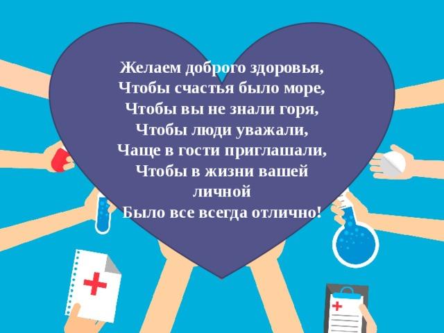 Желаем доброго здоровья,  Чтобы счастья было море,  Чтобы вы не знали горя,  Чтобы люди уважали,  Чаще в гости приглашали,  Чтобы в жизни вашей личной  Было все всегда отлично!