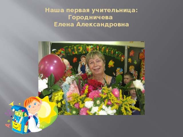 Наша первая учительница:  Городничева  Елена Александровна