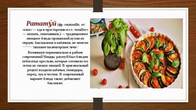 Ратату́й (фр. ratatouille; от «rata» — еда в просторечии и гл. «touiller» — мешать, помешивать) — традиционное овощное блюдо прованской кухни из перцев, баклажанов и кабачков, во многом похожее на венгерское лечо. Возникнув первоначально в районе современной Ниццы, рататуй был блюдом небогатых крестьян, которые готовили его летом из свежих овощей. В оригинальный рецепт входили кабачки, помидоры, перец, лук и чеснок. В современный вариант блюда также добавляют баклажан .