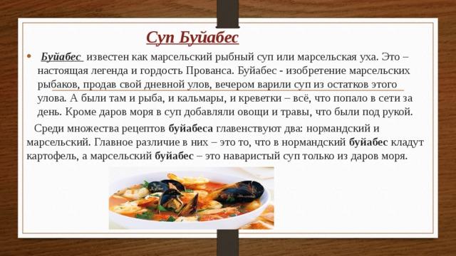 Суп Буйабес  Буйабес известен как марсельский рыбный суп или марсельская уха. Это – настоящая легенда и гордость Прованса.Буйабес- изобретениемарсельских рыбаков, продав свой дневной улов, вечером варили суп из остатков этого улова. А были там и рыба, и кальмары, и креветки – всё, что попало в сети за день. Кроме даров моря в суп добавляли овощи и травы, что были под рукой.  Среди множества рецептов буйабеса главенствуют два: нормандский и марсельский. Главное различие в них – это то, что в нормандский буйабес кладут картофель, а марсельский буйабес – это наваристый суп только из даров моря.