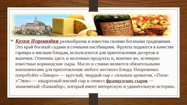 Кухня Нормандии разнообразна и известна своими богатыми традициями. Это край богатый садами и сочными пастбищами. Фрукты подаются в качестве гарнира к мясным блюдам, используются для приготовления десертов и выпечки. Отменны здесь и молочные продукты и, конечно же, всемирно известные нормандские сыры. Масло и сливки являются обязательными компонентами для приготовления любого местного блюда. Непременно попробуйте «Ливаро» — круглый, твердый сыр с сильным ароматом, «Ппон-л'Эвек» — квадратный мягкий сыр и символ французских сыров