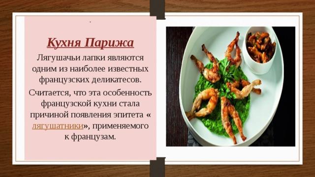 . Кухня Парижа Лягушачьи лапки являются одним из наиболее известных французских деликатесов. Считается, что эта особенность французской кухни стала причиной появления эпитета « лягушатники », применяемого кфранцузам.