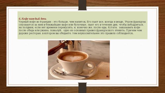 6. Кофе каждый день  Черный кофе во Франции - это больше, чем напиток. Его пьют все, всегда и везде. Утром французы спускаются за ним в ближайшие кафе или булочные, пьют его в течение дня, чтобы взбодриться, на полдник, если нет времени перекусить, и, конечно же, после еды. Кстати, заказывать кофе после обеда или ужина, пожалуй, одно из основных правил французского этикета. Причем чем дороже ресторан, в котором вы обедаете, тем неукоснительнее это правило соблюдается.