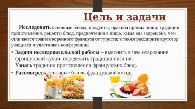 Цель и задачи  Исследовать основные блюда, продукты, правила приема пищи, традиции приготовления, рецепты блюд, предпочтения в пище, какая еда запрещена, чем отличается трапеза коренного француза от туриста, а также расширить кругозор учащихся и участников конференции.