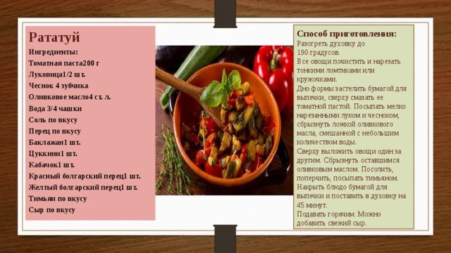 Способ приготовления:  Разогреть духовку до 190градусов. Все овощи почистить и нарезать тонкими ломтиками или кружочками. Дно формы застелить бумагой для выпечки, сверху смазать ее томатной пастой. Посыпать мелко нарезанными луком и чесноком, сбрызнуть ложкой оливкового масла, смешанной с небольшим количеством воды. Сверху выложить овощи один за другим. Сбрызнуть оставшимся оливковым маслом. Посолить, поперчить, посыпать тимьяном. Накрыть блюдо бумагой для выпечки и поставить в духовку на 45 минут. Подавать горячим. Можно добавить свежий сыр. Рататуй Ингредиенты: Томатная паста200 г Луковица1/2 шт. Чеснок 4 зубчика Оливковое масло4 ст. л. Вода 3/4 чашки Соль по вкусу Перец по вкусу Баклажан1 шт. Цуккини1 шт. Кабачок1 шт. Красный болгарский перец1 шт. Желтый болгарский перец1 шт. Тимьян по вкусу Сыр по вкусу