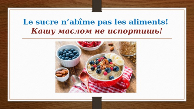 Le sucre n'abîme pas les aliments!   Кашу маслом не испортишь!